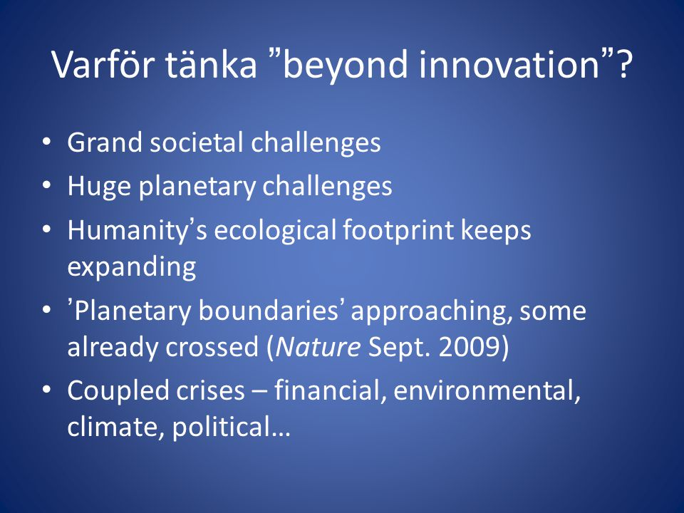 "Varför tänka ""beyond innovation""? • Grand societal challenges • Huge planetary challenges • Humanity's ecological footprint keeps expanding • 'Planeta"
