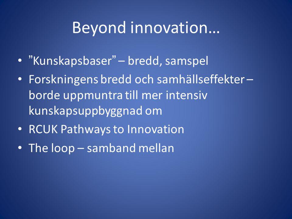 Beyond innovation… • Kunskapsbaser – bredd, samspel • Forskningens bredd och samhällseffekter – borde uppmuntra till mer intensiv kunskapsuppbyggnad om • RCUK Pathways to Innovation • The loop – samband mellan