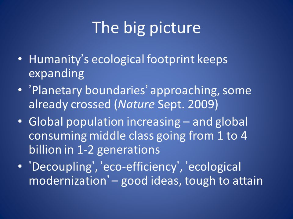 The big picture • Humanity's ecological footprint keeps expanding • 'Planetary boundaries' approaching, some already crossed (Nature Sept.