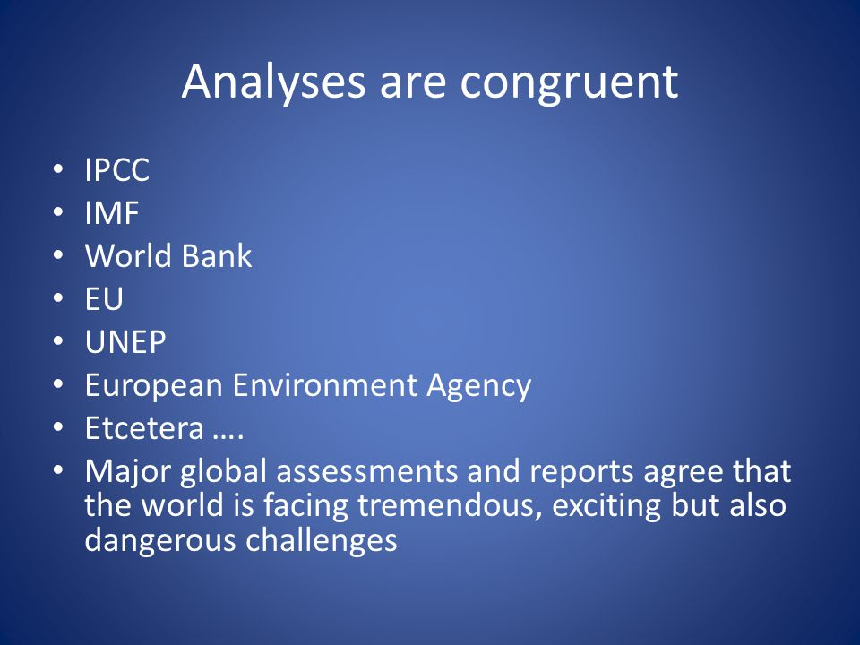 Analyses are congruent • IPCC • IMF • World Bank • EU • UNEP • European Environment Agency • Etcetera ….