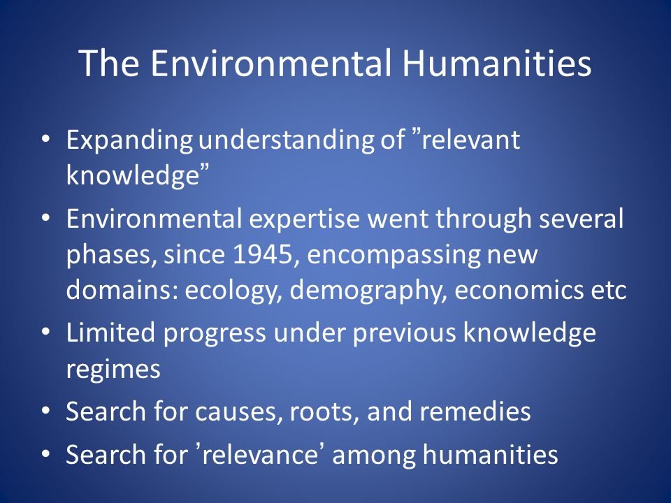The Environmental Humanities • Expanding understanding of relevant knowledge • Environmental expertise went through several phases, since 1945, encompassing new domains: ecology, demography, economics etc • Limited progress under previous knowledge regimes • Search for causes, roots, and remedies • Search for 'relevance' among humanities
