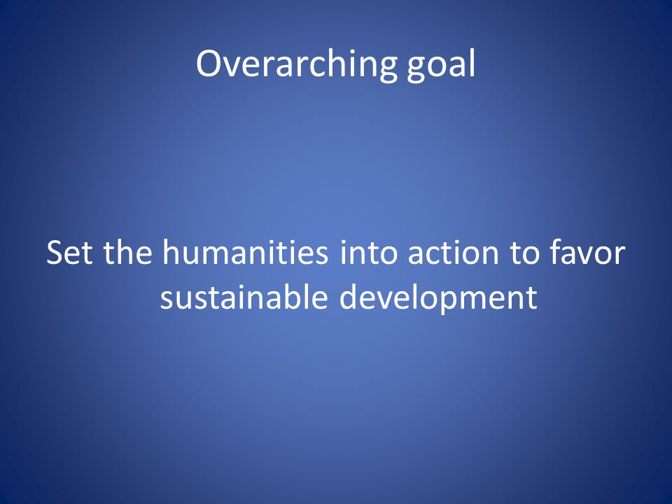 Overarching goal Set the humanities into action to favor sustainable development