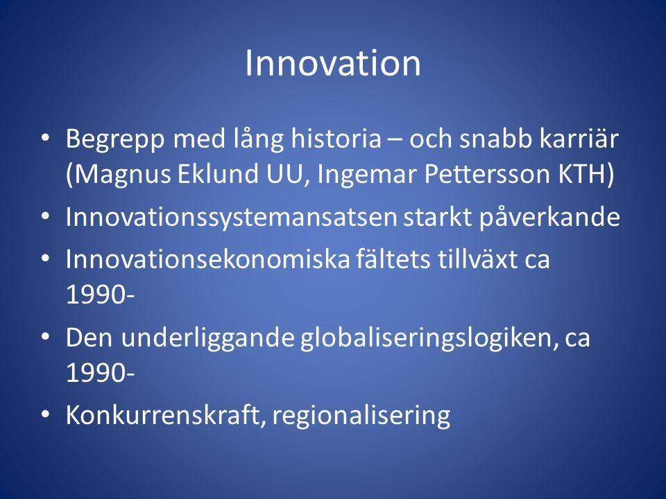 Innovation • Begrepp med lång historia – och snabb karriär (Magnus Eklund UU, Ingemar Pettersson KTH) • Innovationssystemansatsen starkt påverkande • Innovationsekonomiska fältets tillväxt ca 1990- • Den underliggande globaliseringslogiken, ca 1990- • Konkurrenskraft, regionalisering