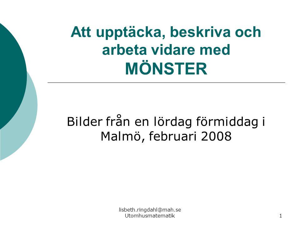 lisbeth.ringdahl@mah.se Utomhusmatematik1 Att upptäcka, beskriva och arbeta vidare med MÖNSTER Bilder från en lördag förmiddag i Malmö, februari 2008