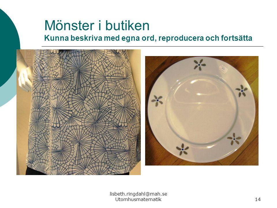 lisbeth.ringdahl@mah.se Utomhusmatematik14 Mönster i butiken Kunna beskriva med egna ord, reproducera och fortsätta