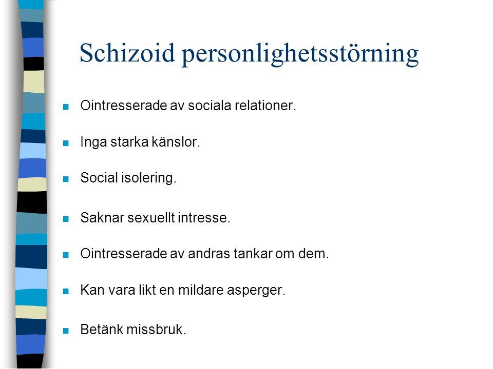 Schizoid personlighetsstörning  Ointresserade av sociala relationer.  Inga starka känslor.  Social isolering.  Saknar sexuellt intresse.  Ointres