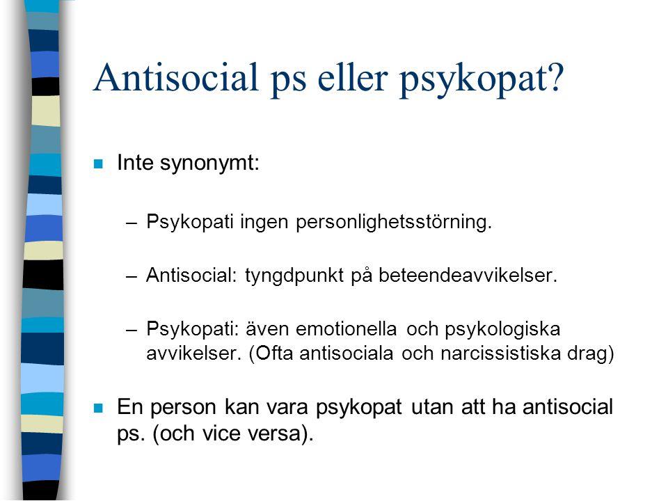 Antisocial ps eller psykopat?  Inte synonymt: –Psykopati ingen personlighetsstörning. –Antisocial: tyngdpunkt på beteendeavvikelser. –Psykopati: även