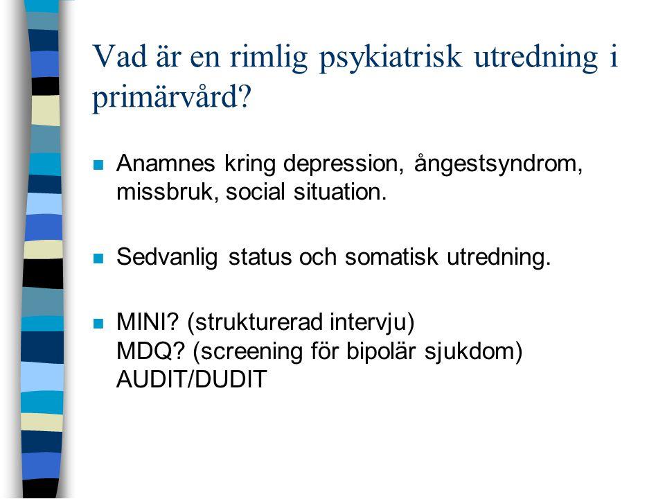 Vad är en rimlig psykiatrisk utredning i primärvård?  Anamnes kring depression, ångestsyndrom, missbruk, social situation.  Sedvanlig status och som