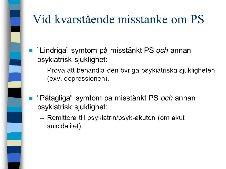 Vid kvarstående misstanke om PS  Lindriga symtom på misstänkt PS och annan psykiatrisk sjuklighet: –Prova att behandla den övriga psykiatriska sjukligheten (exv.