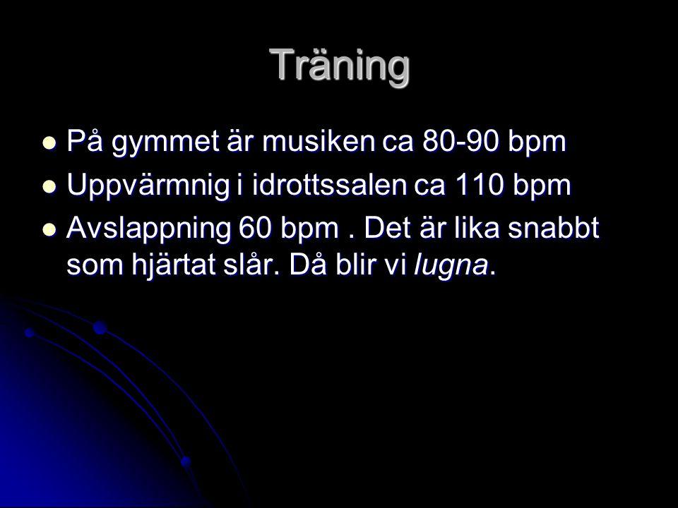 Träning  På gymmet är musiken ca 80-90 bpm  Uppvärmnig i idrottssalen ca 110 bpm  Avslappning 60 bpm. Det är lika snabbt som hjärtat slår. Då blir