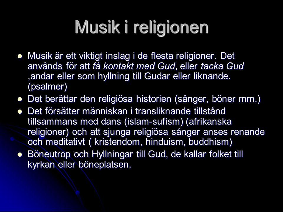 Musik i religionen  Musik är ett viktigt inslag i de flesta religioner. Det används för att få kontakt med Gud, eller tacka Gud,andar eller som hylln