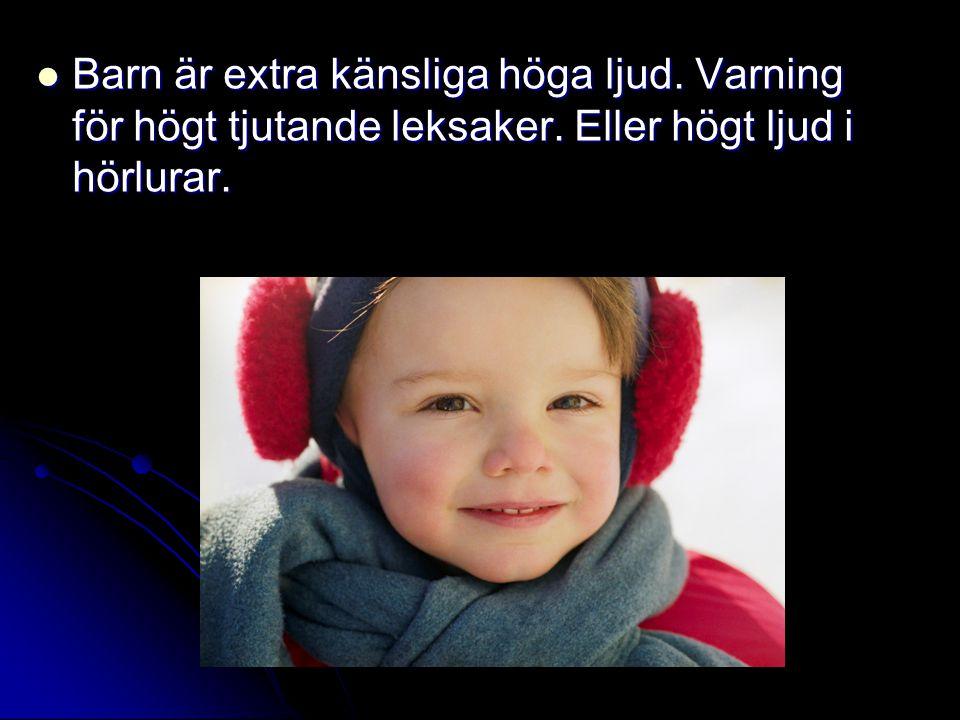  Barn är extra känsliga höga ljud. Varning för högt tjutande leksaker. Eller högt ljud i hörlurar.