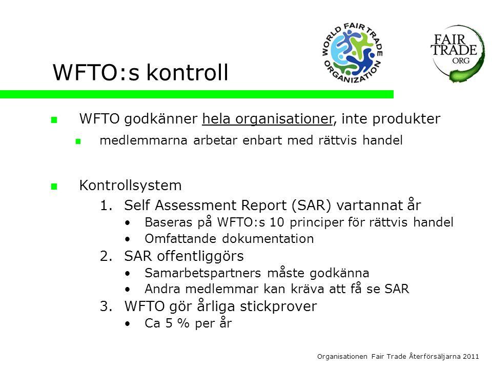 Organisationen Fair Trade Återförsäljarna 2011 WFTO:s kontroll  WFTO godkänner hela organisationer, inte produkter  medlemmarna arbetar enbart med rättvis handel  Kontrollsystem 1.Self Assessment Report (SAR) vartannat år •Baseras på WFTO:s 10 principer för rättvis handel •Omfattande dokumentation 2.SAR offentliggörs •Samarbetspartners måste godkänna •Andra medlemmar kan kräva att få se SAR 3.WFTO gör årliga stickprover •Ca 5 % per år