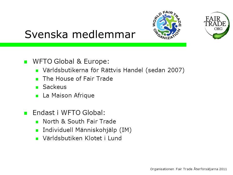 Organisationen Fair Trade Återförsäljarna 2011 Svenska medlemmar  WFTO Global & Europe:  Världsbutikerna för Rättvis Handel (sedan 2007)  The House of Fair Trade  Sackeus  La Maison Afrique  Endast i WFTO Global:  North & South Fair Trade  Individuell Människohjälp (IM)  Världsbutiken Klotet i Lund