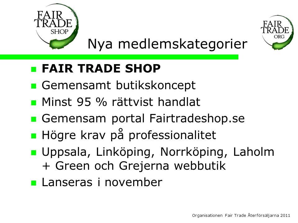 Organisationen Fair Trade Återförsäljarna 2011 Nya medlemskategorier  FAIR TRADE SHOP  Gemensamt butikskoncept  Minst 95 % rättvist handlat  Gemensam portal Fairtradeshop.se  Högre krav på professionalitet  Uppsala, Linköping, Norrköping, Laholm + Green och Grejerna webbutik  Lanseras i november