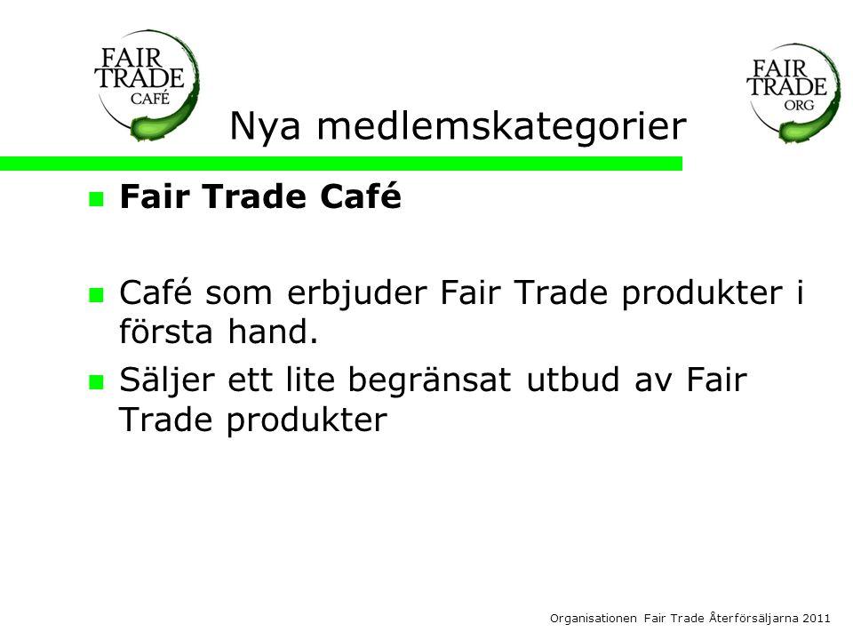 Organisationen Fair Trade Återförsäljarna 2011 Nya medlemskategorier  Fair Trade Café  Café som erbjuder Fair Trade produkter i första hand.
