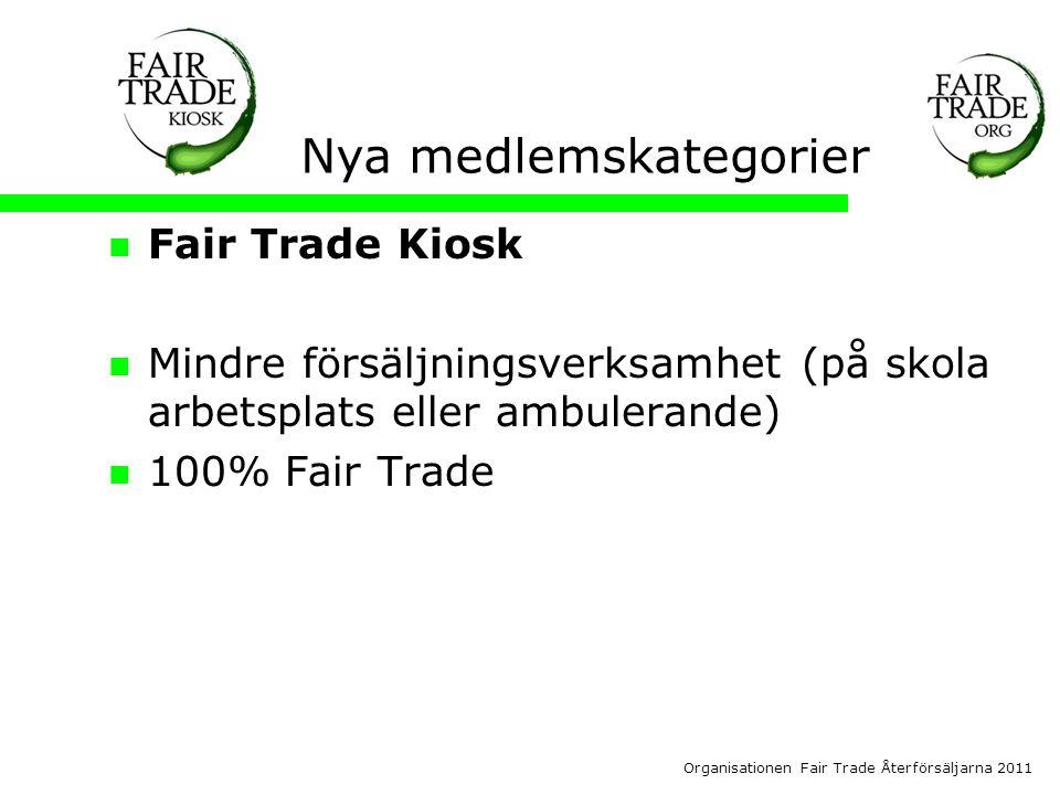 Organisationen Fair Trade Återförsäljarna 2011 Nya medlemskategorier  Fair Trade Kiosk  Mindre försäljningsverksamhet (på skola arbetsplats eller ambulerande)  100% Fair Trade