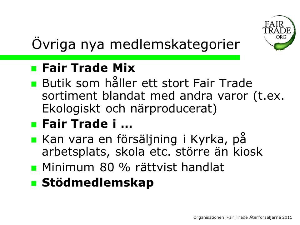 Organisationen Fair Trade Återförsäljarna 2011 Övriga nya medlemskategorier  Fair Trade Mix  Butik som håller ett stort Fair Trade sortiment blandat med andra varor (t.ex.