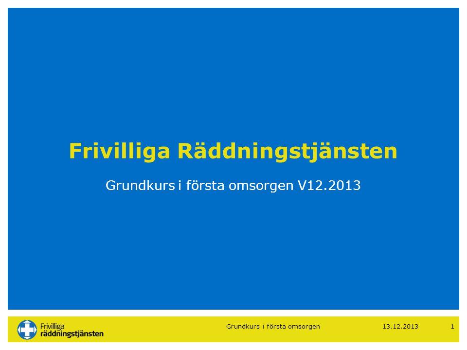 13.12.20131 Frivilliga Räddningstjänsten Grundkurs i första omsorgen V12.2013 Grundkurs i första omsorgen