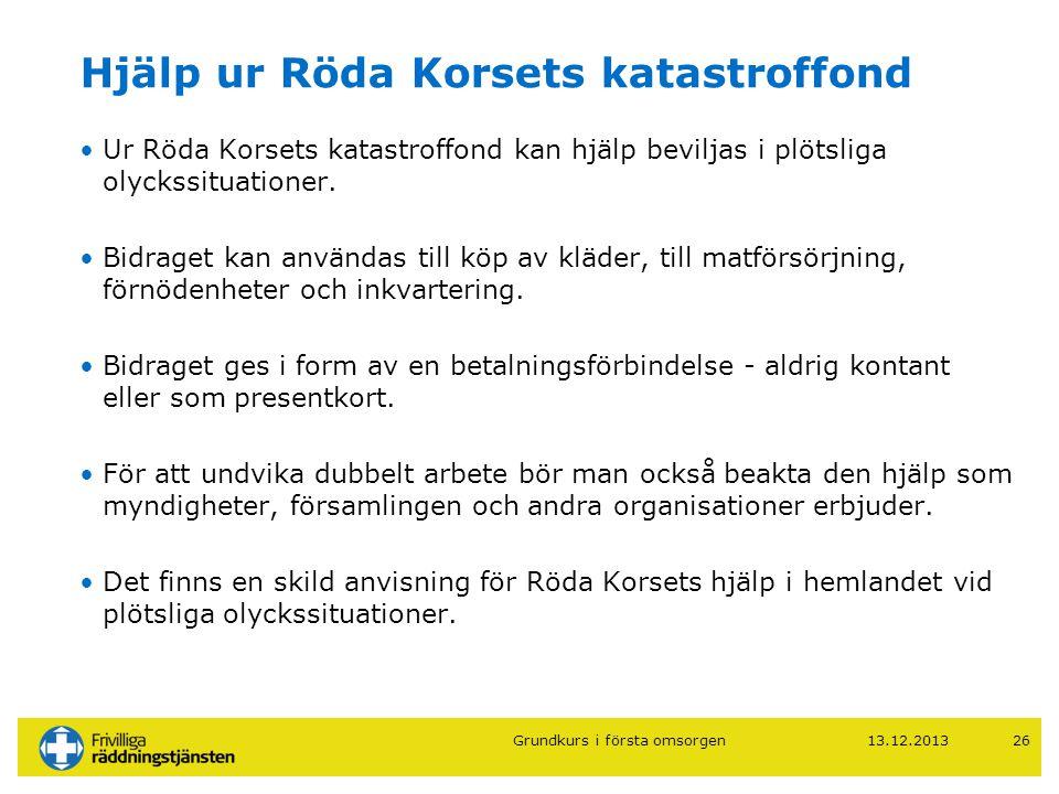13.12.201326 Hjälp ur Röda Korsets katastroffond •Ur Röda Korsets katastroffond kan hjälp beviljas i plötsliga olyckssituationer. •Bidraget kan använd