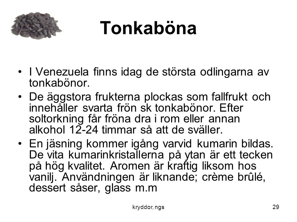 kryddor, ngs29 Tonkaböna •I Venezuela finns idag de största odlingarna av tonkabönor. •De äggstora frukterna plockas som fallfrukt och innehåller svar