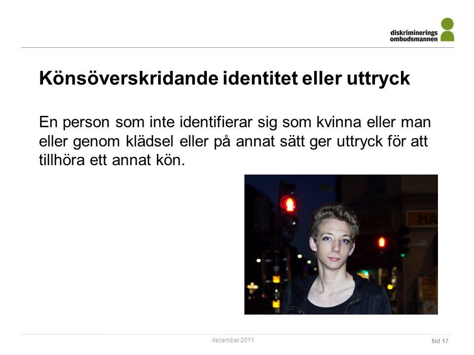 december 2011 Sid 17 Könsöverskridande identitet eller uttryck En person som inte identifierar sig som kvinna eller man eller genom klädsel eller på annat sätt ger uttryck för att tillhöra ett annat kön.