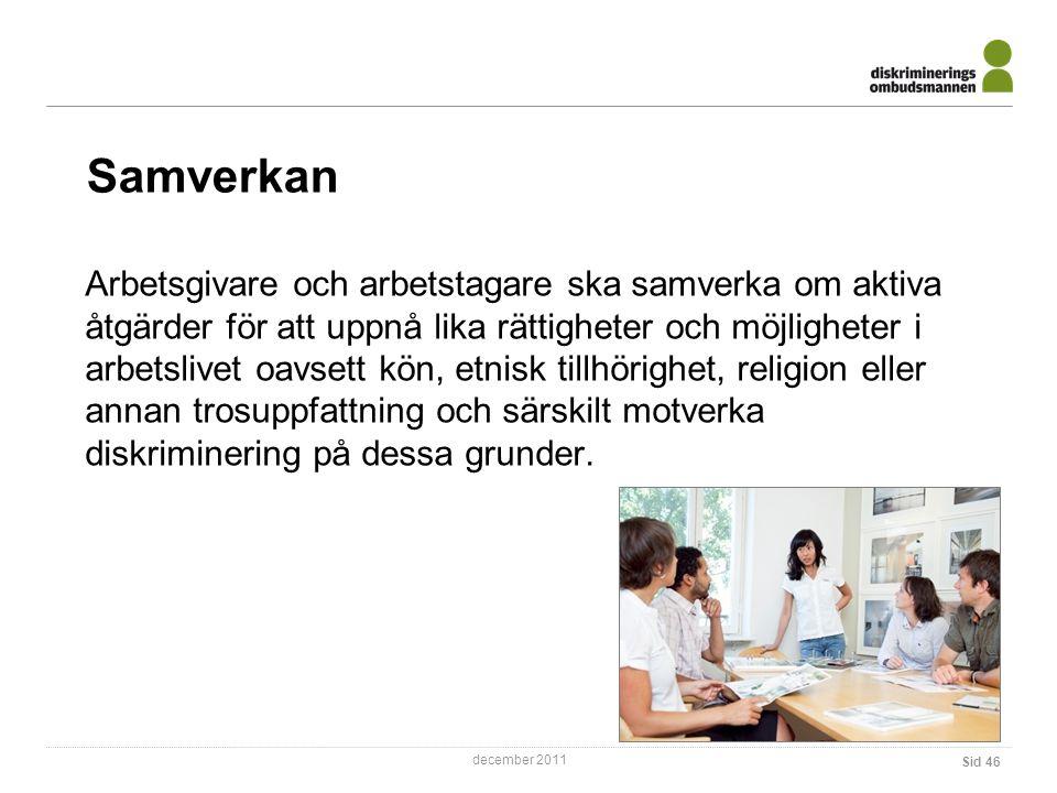 december 2011 Samverkan Sid 46 Arbetsgivare och arbetstagare ska samverka om aktiva åtgärder för att uppnå lika rättigheter och möjligheter i arbetslivet oavsett kön, etnisk tillhörighet, religion eller annan trosuppfattning och särskilt motverka diskriminering på dessa grunder.