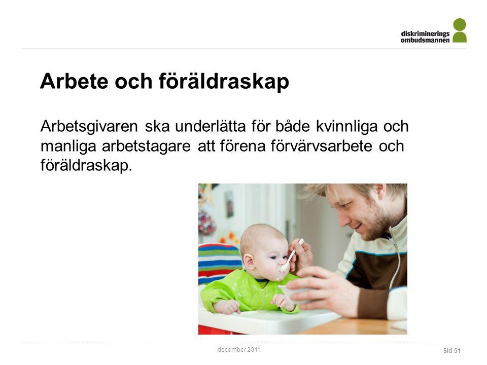 december 2011 Arbete och föräldraskap Sid 51 Arbetsgivaren ska underlätta för både kvinnliga och manliga arbetstagare att förena förvärvsarbete och föräldraskap.