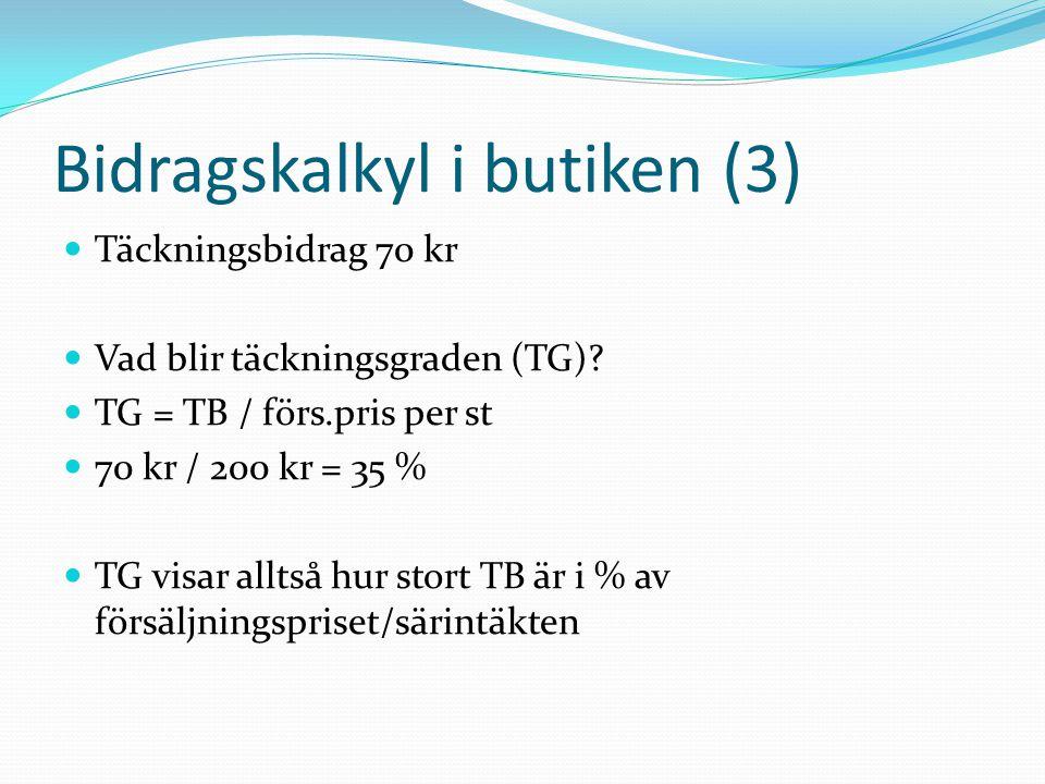Bidragskalkyl i butiken (3)  Täckningsbidrag 70 kr  Vad blir täckningsgraden (TG)?  TG = TB / förs.pris per st  70 kr / 200 kr = 35 %  TG visar a