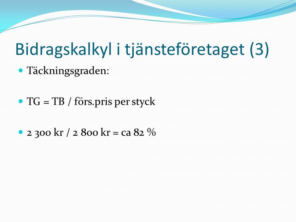 Bidragskalkyl i tjänsteföretaget (3)  Täckningsgraden:  TG = TB / förs.pris per styck  2 300 kr / 2 800 kr = ca 82 %