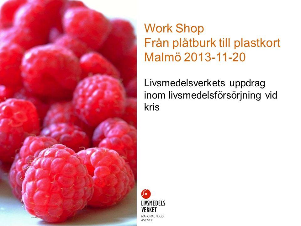 Work Shop Från plåtburk till plastkort Malmö 2013-11-20 Livsmedelsverkets uppdrag inom livsmedelsförsörjning vid kris