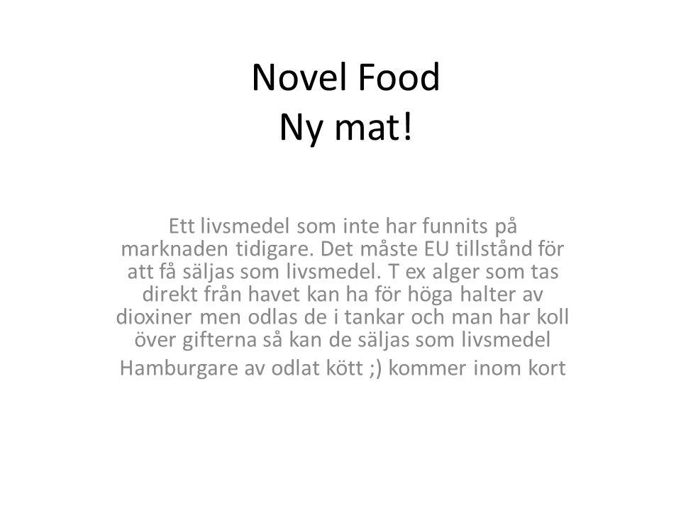 Novel Food Ny mat! Ett livsmedel som inte har funnits på marknaden tidigare. Det måste EU tillstånd för att få säljas som livsmedel. T ex alger som ta