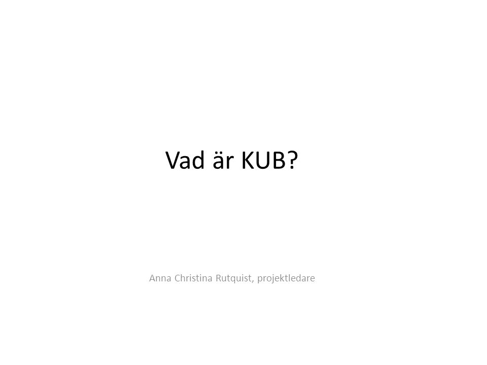 Vad är KUB? Anna Christina Rutquist, projektledare