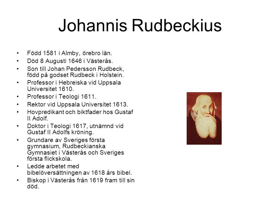 Johannis Rudbeckius Född 1581 i Almby, örebro län. Död 8 Augusti 1646 i Västerås. Son till Johan Pedersson Rudbeck, född på godset Rudbeck i Holstein.