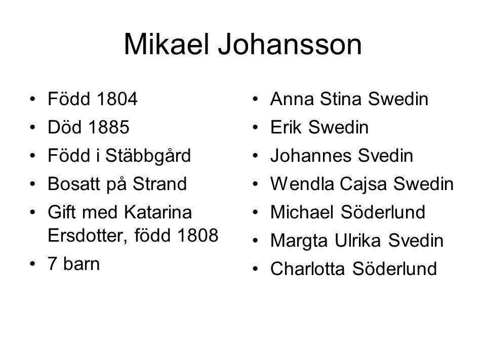 Mikael Johansson Född 1804 Död 1885 Född i Stäbbgård Bosatt på Strand Gift med Katarina Ersdotter, född 1808 7 barn Anna Stina Swedin Erik Swedin Joha