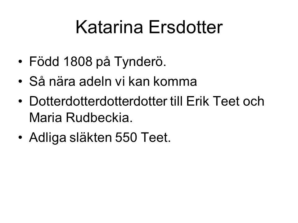 Katarina Ersdotter Född 1808 på Tynderö. Så nära adeln vi kan komma Dotterdotterdotterdotter till Erik Teet och Maria Rudbeckia. Adliga släkten 550 Te