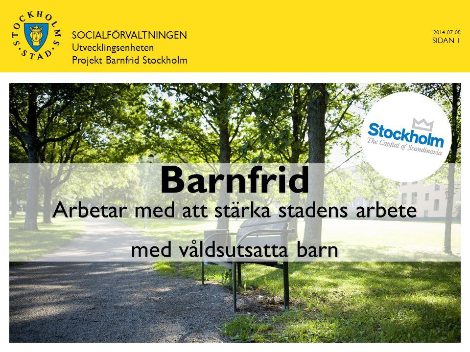 2014-07-08 SOCIALFÖRVALTNINGEN Utvecklingsenheten Projekt Barnfrid Stockholm SIDAN 1 Barnfrid Arbetar med att stärka stadens arbete med våldsutsatta barn