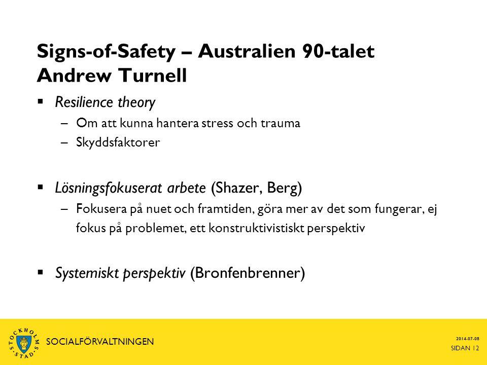 Signs-of-Safety – Australien 90-talet Andrew Turnell  Resilience theory –Om att kunna hantera stress och trauma –Skyddsfaktorer  Lösningsfokuserat arbete (Shazer, Berg) –Fokusera på nuet och framtiden, göra mer av det som fungerar, ej fokus på problemet, ett konstruktivistiskt perspektiv  Systemiskt perspektiv (Bronfenbrenner) 2014-07-08 SIDAN 12 SOCIALFÖRVALTNINGEN