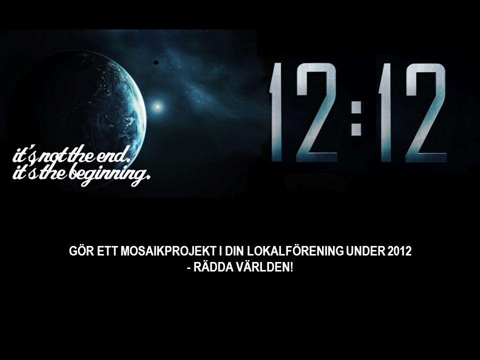 GÖR ETT MOSAIKPROJEKT I DIN LOKALFÖRENING UNDER 2012 - RÄDDA VÄRLDEN!