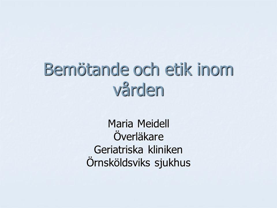 Bemötande och etik inom vården Maria Meidell Överläkare Geriatriska kliniken Örnsköldsviks sjukhus
