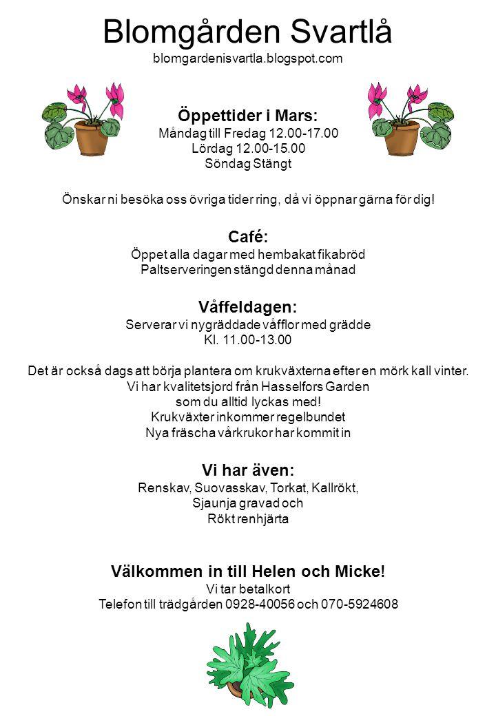 Blomgården Svartlå blomgardenisvartla.blogspot.com Öppettider i Mars: Måndag till Fredag 12.00-17.00 Lördag 12.00-15.00 Söndag Stängt Önskar ni besöka