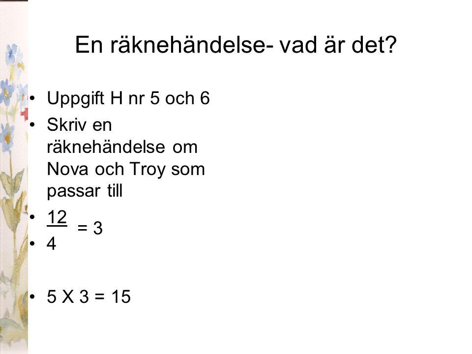 En räknehändelse- vad är det? Uppgift H nr 5 och 6 Skriv en räknehändelse om Nova och Troy som passar till 12 4 5 X 3 = 15 = 3