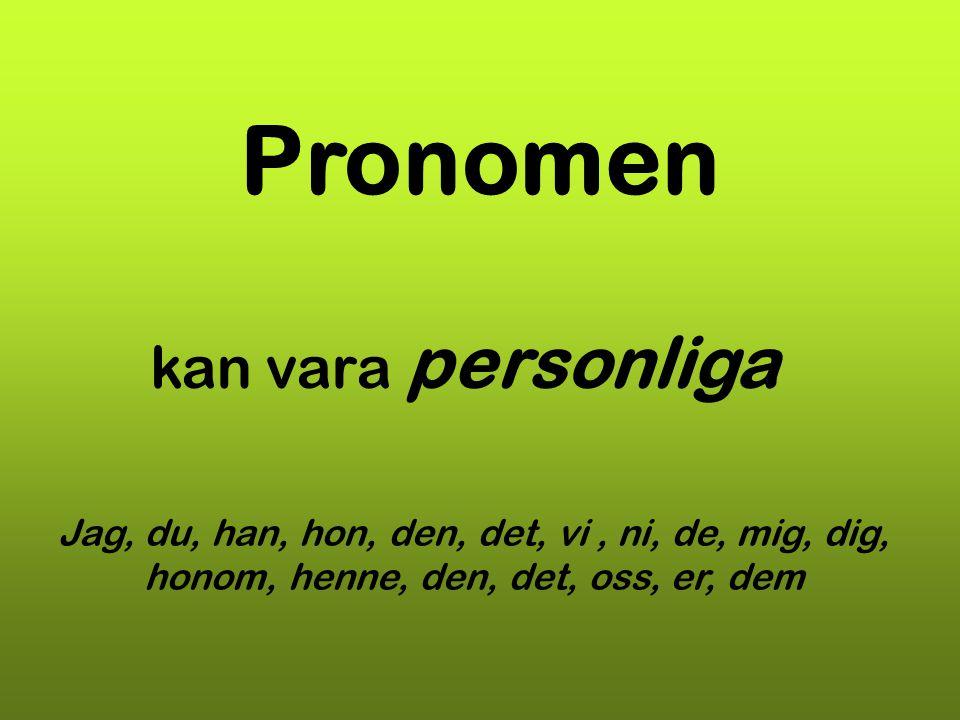 Pronomen kan vara personliga Jag, du, han, hon, den, det, vi, ni, de, mig, dig, honom, henne, den, det, oss, er, dem