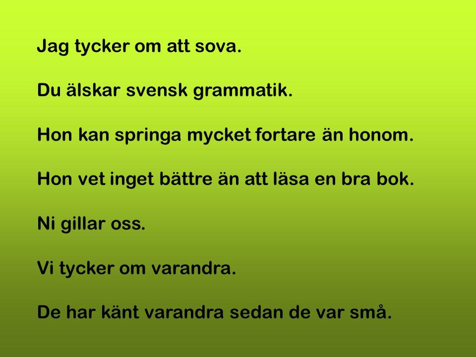 Jag tycker om att sova. Du älskar svensk grammatik. Hon kan springa mycket fortare än honom. Hon vet inget bättre än att läsa en bra bok. Ni gillar os