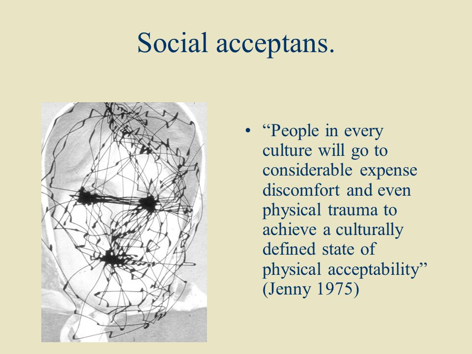 """Social acceptans. """"People in every culture will go to considerable expense discomfort and even physical trauma to achieve a culturally defined state o"""