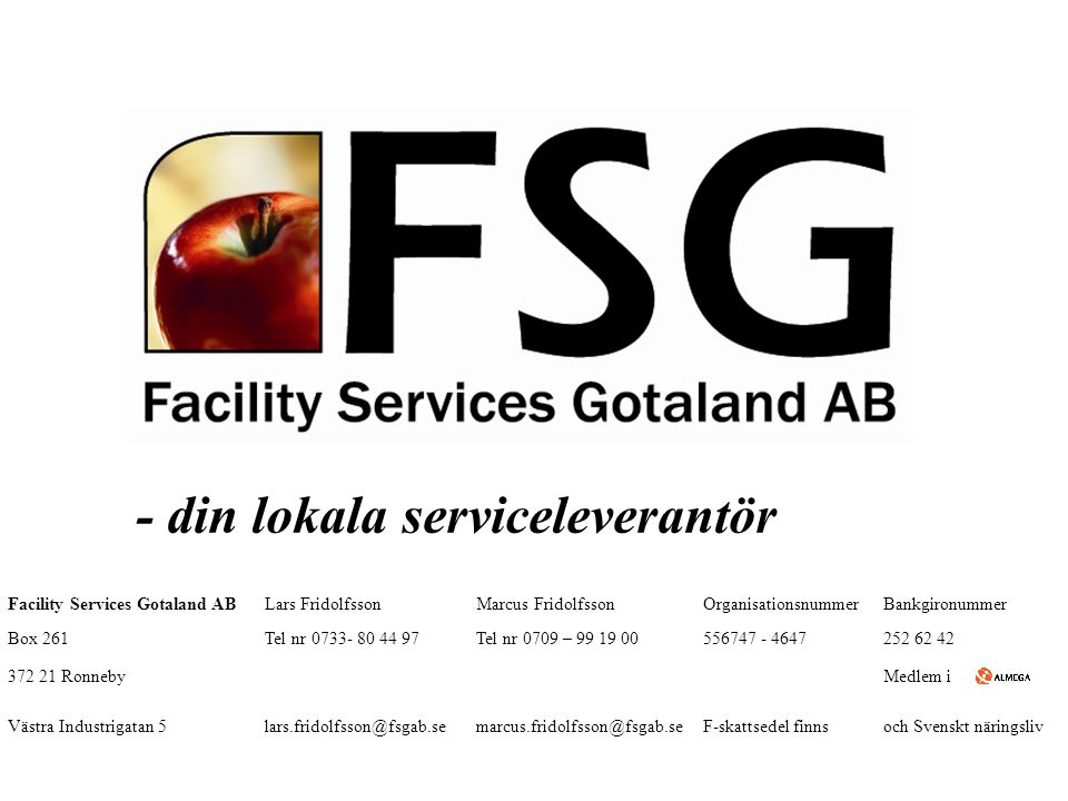 - din lokala serviceleverantör Facility Services Gotaland ABLars FridolfssonMarcus FridolfssonOrganisationsnummerBankgironummer Box 261Tel nr 0733- 80 44 97Tel nr 0709 – 99 19 00556747 - 4647252 62 42 372 21 RonnebyMedlem i Västra Industrigatan 5lars.fridolfsson@fsgab.semarcus.fridolfsson@fsgab.seF-skattsedel finnsoch Svenskt näringsliv