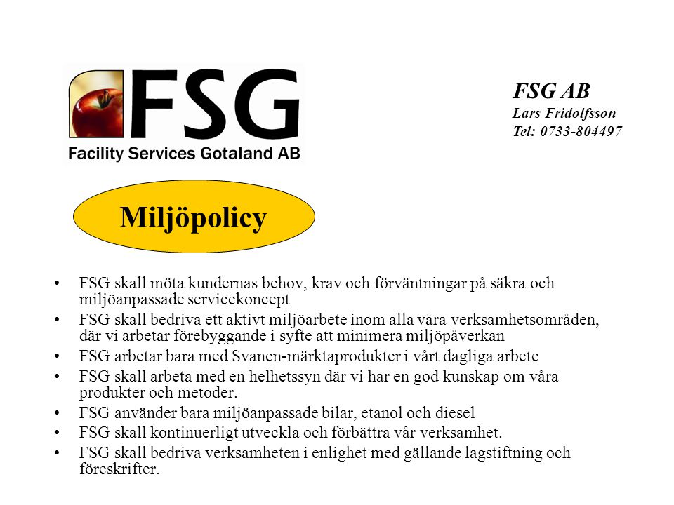 FSG skall möta kundernas behov, krav och förväntningar på säkra och miljöanpassade servicekoncept FSG skall bedriva ett aktivt miljöarbete inom alla våra verksamhetsområden, där vi arbetar förebyggande i syfte att minimera miljöpåverkan FSG arbetar bara med Svanen-märktaprodukter i vårt dagliga arbete FSG skall arbeta med en helhetssyn där vi har en god kunskap om våra produkter och metoder.