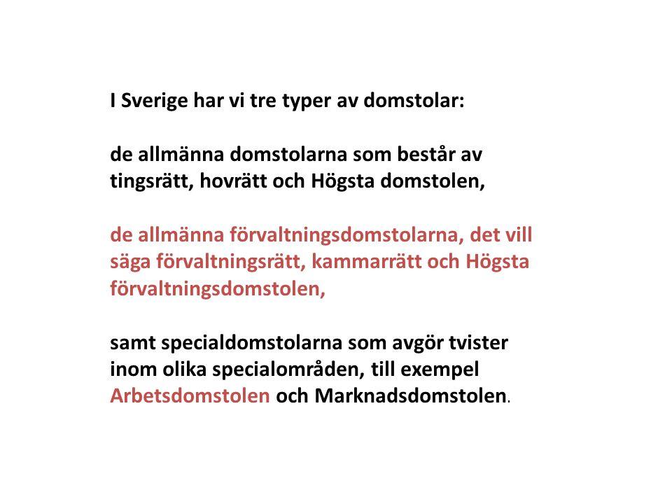 I Sverige har vi tre typer av domstolar: de allmänna domstolarna som består av tingsrätt, hovrätt och Högsta domstolen, de allmänna förvaltningsdomstolarna, det vill säga förvaltningsrätt, kammarrätt och Högsta förvaltningsdomstolen, samt specialdomstolarna som avgör tvister inom olika specialområden, till exempel Arbetsdomstolen och Marknadsdomstolen.