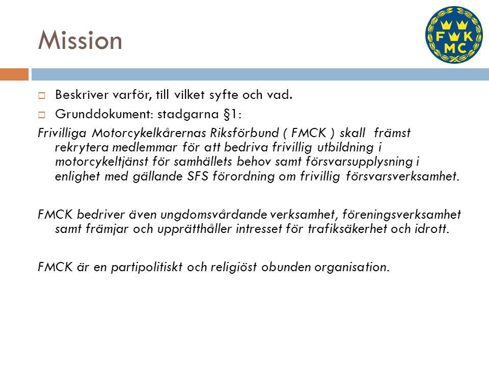 Mission  Beskriver varför, till vilket syfte och vad.  Grunddokument: stadgarna §1: Frivilliga Motorcykelkårernas Riksförbund ( FMCK ) skall främst