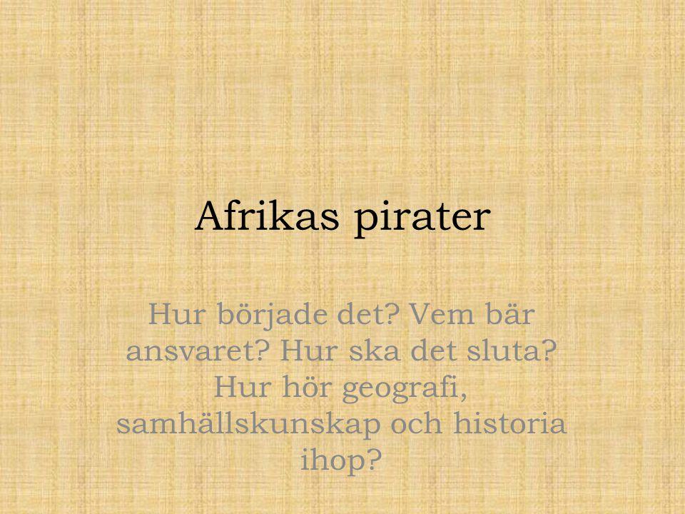 Afrikas pirater Hur började det? Vem bär ansvaret? Hur ska det sluta? Hur hör geografi, samhällskunskap och historia ihop?